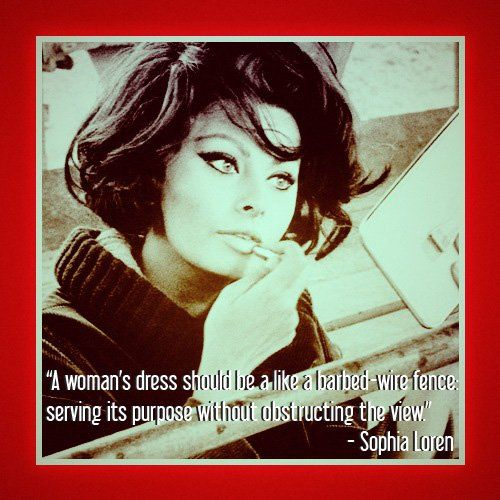 """ A Woman's Dress Should Be A Like A Barbed-Wire Fence Serving Its Purpose Without Obstructing The View "" - Sophia Loren ~ Clothing Quotes"