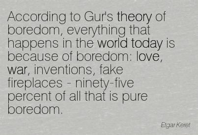 According To Gur's Theory Of Boredom, Everything That Happens In The World Today Is Because Of Boredom… - Etgar Keret