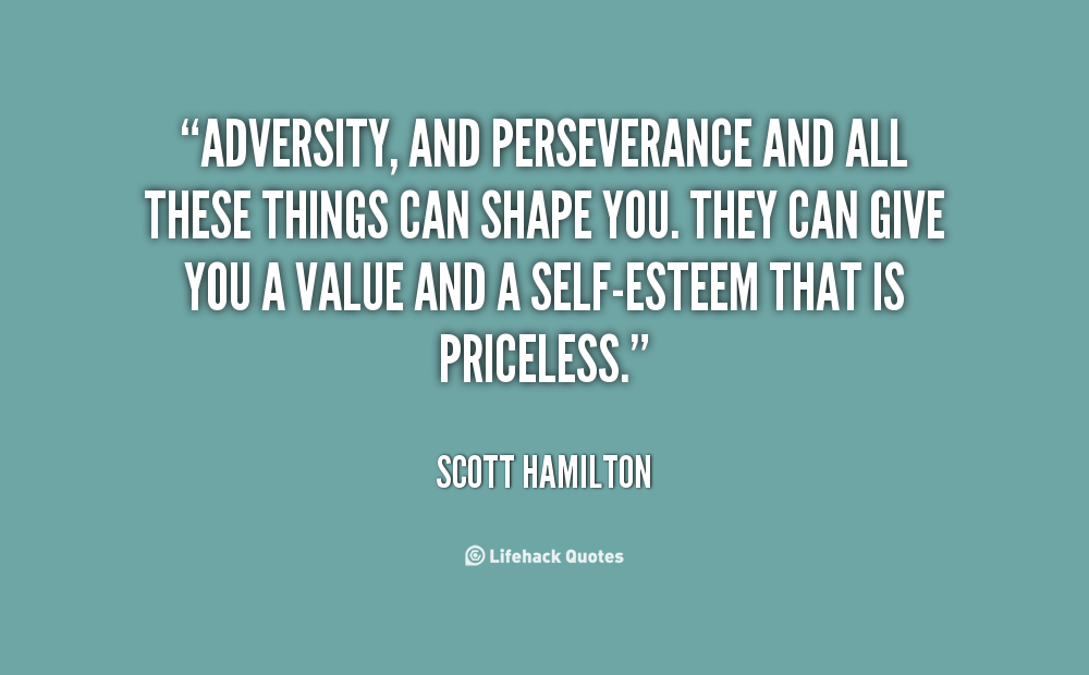 """Adversity, And Perseverance And All These Things Can Shape You. They Can Give You A Value And A Self Esteem That Is Priceless"" - Scott Hamilton"