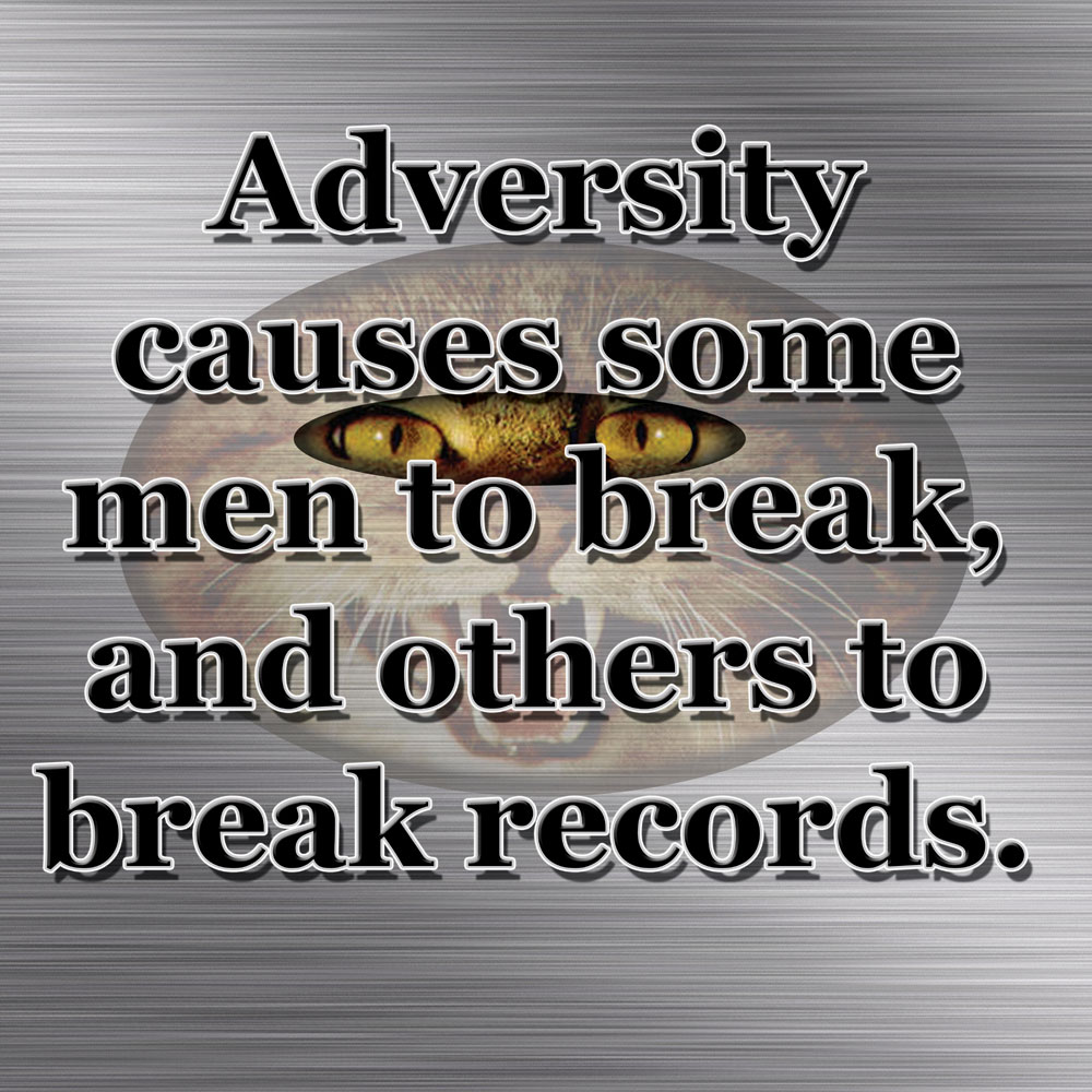 Adversity Causes Some Men To Break And Others To Break Records.