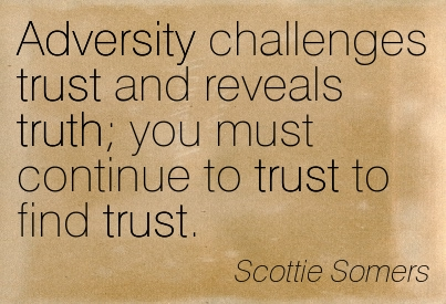 Adversity Challenges Trust And Reveals Truth You Must Continue To Trust To Find Trust. - Scottie Somers