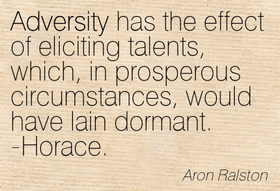 Adversity Has The Effect Of Eliciting Talents, Which, In Prosperous Circumstances, Would Have Lain Dormant. -Horace. - Aron Ralston