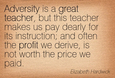 Adversity Is A Great Teacher, But This Teacher Makes Us Pay Dearly For Its Instruction; And Often The Profit We Derive, Is Not Worth The Price We Paid. - Elizabeth Hardwick