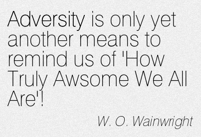 Adversity Is Only Yet Another Means To Remind Us Of 'How Truly Awesome We All Are'! - W.O. Wainwright