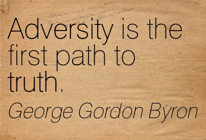Adversity Is The First Path To Truth. - George Gordon Byron