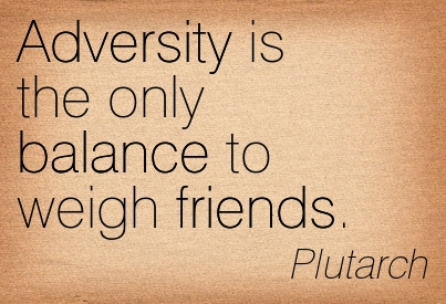 Adversity Is The Only Balance To Weigh Friends. - Plutarch