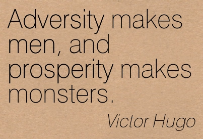 Adversity Makes Men And Prosperity Makes Monsters. - Victor Hugo