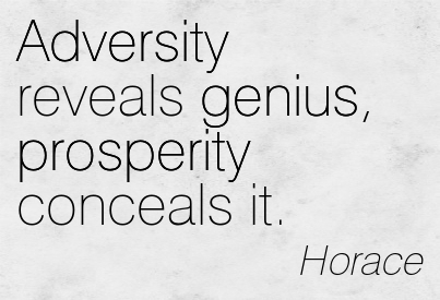 Adversity Reveals Genius, Prosperity Conceals It. - Horace