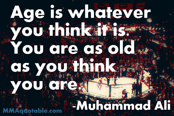 Age Is Whatever You Think It Is. You Are As Old As You Think You Are. - Muhammad Ali ~ Boxing Quotes