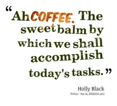 """ Ah Coffee. The Sweet Balm By Which We Shall Accomplish Today's Tasks "" - Holly Black"