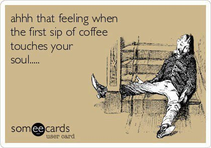 Ahhh That Feeling When The First Sip Of Coffee Touches Your Soul.