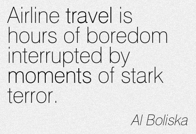 Airline Travel Is Hours Of Boredom Interrupted By Moments Of Stark Terror. - Al Boliska