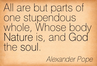 All Are But Parts Of One Stupendous Whole, Whose Body Nature Is, And God The Soul. - Alexander Pope