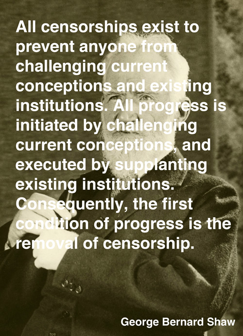 All Censorship Exist To Prevent Anyone From Challenging Current Conceptions And Existing Institutions… - George Bernard Shaw