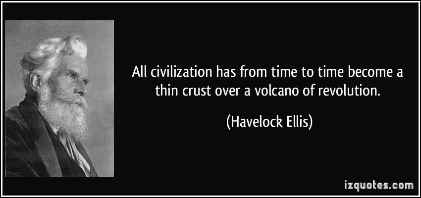 All Civilization Has From Time To Time Become A Thin Crust Over Volcano Of Revolution. - Havelock Ellis