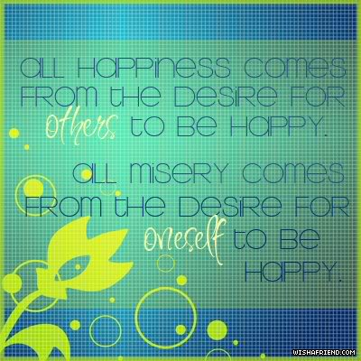 All Happiness Comes From The Desire For Others To Be Happy. All Misery Comes From The Desire For Oneself To Be Happy. ~ Buddhist Quotes