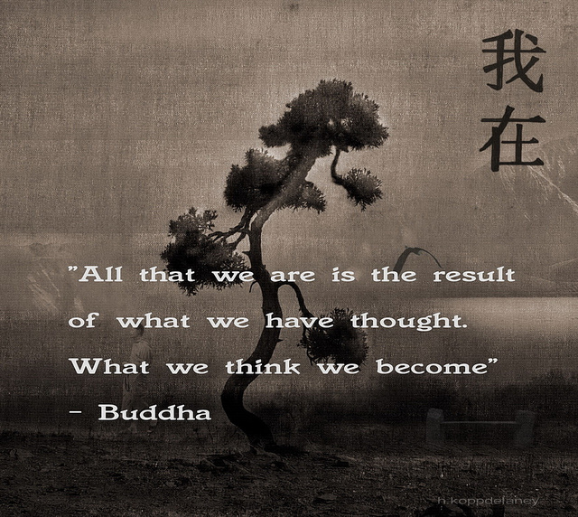 """"""" All That We Are Is The Result Of What We Have Thought. What We Think We Become """" - Buddha"""