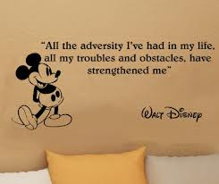 """ All The Adversity I've Had In My Life, All My Troubles And Obstacles, Have Strengthened Me "" - Walt Disney"