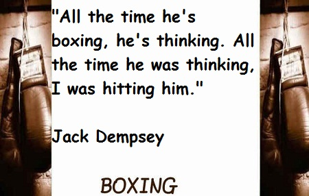""" All The Time He's Boxing, He's Thinking. All The Time He Was Thinking, I Was Hitting Him "" - Jack Dempsey"