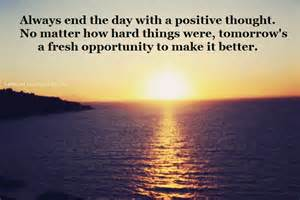 Always End The Day With A Positive Thought.  No Matter How Hard Things Were, Tomorrow's A Fresh Opportunity To Make It Better. ~ Buddhist Quotes