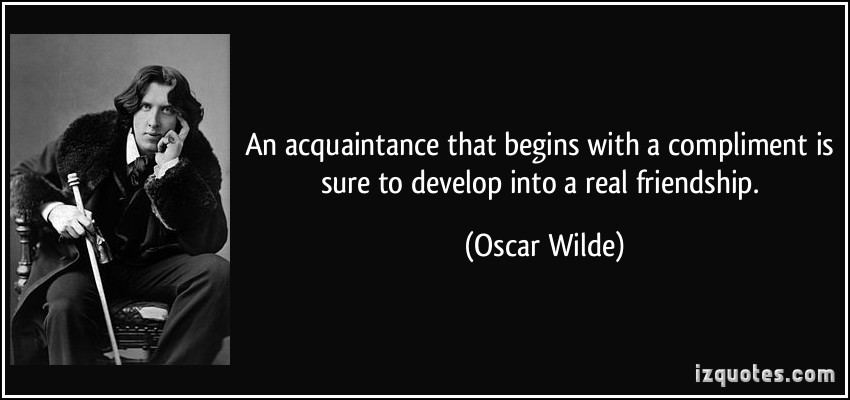 An Acquaintance That Begins With a Compliment Is Sure To Develop Into a Real Friendship - Oscar Wilde