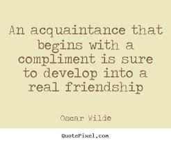 An Acquaintance That Begins With a Compliment Is Sure To Develop Into a Real Friendship