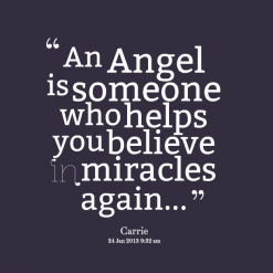 """ An Angel Is Someone Who Helps You Believe In Miracles Again """