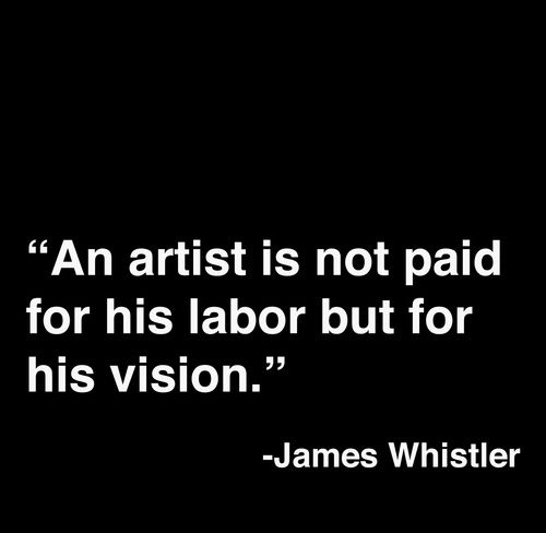 """ An Artist Is Not Paid For His Labor But For His Vision "" - James Whistler"