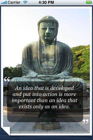 """ An Idea That Is Developed And Put Into Action Is More Important Than An Idea that Exists Only As An Idea "" - Buddha"
