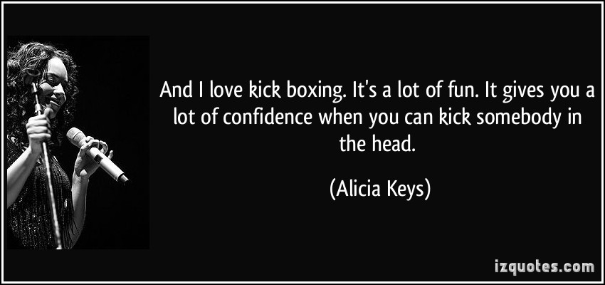 And I Love Kick Boxing. It's A Lot Of Fun. It Gives You A Lot Of Confidence When You Can Kick  Somebody In The Head.  - Alicia Keys