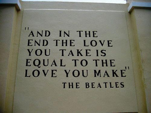 """And In The End The Love You Take Is Equal To The Love You Make'"