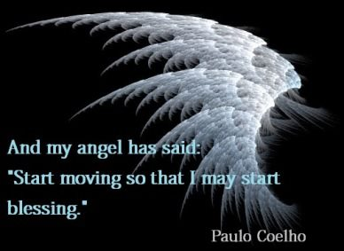 """And My Angel Has Said """" Start Moving So That I May Start Blessing  """" - Paulo Coelho"""