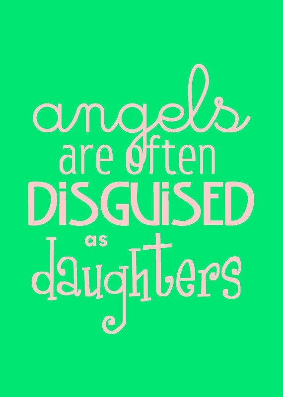Angels Are Often Disguised As Daughters.