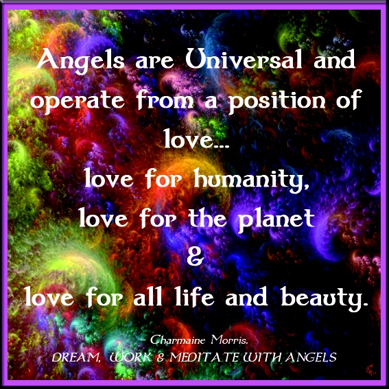 Angels Are Universal And Operate From A Position Of Love, Love For Humanity. Love For The Planet And Love For All Life And Beauty.