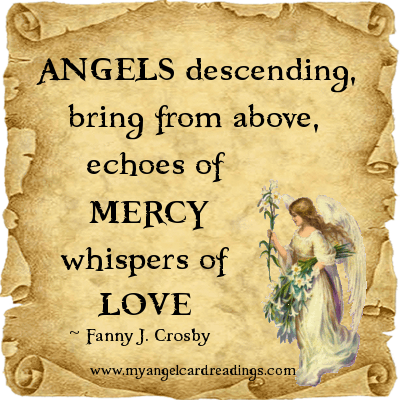 Angels Descending, Bring From Above, Echoes Of Mercy Whispers Of Love. - Fanny J. Crosby