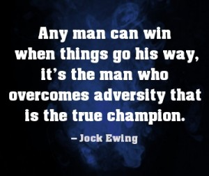 Any Man Can Win When Things Go His Way, It's The Man Who Overcomes Adversity That Is The True Champion. - Jock Ewing