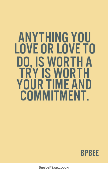 Anything You Love Or Love To Do, Is Worth A Try Is Worth Your Time And Commitment. - Bpbee