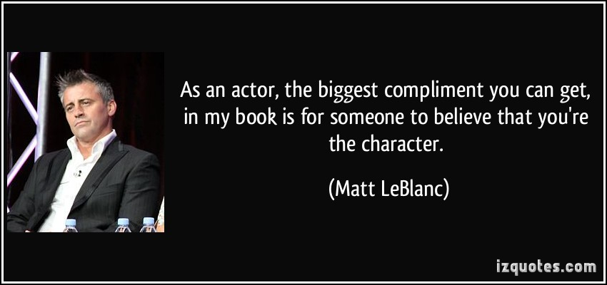 As An Actor The Biggest Compliment You Can Get In My Book Is For Someone To Believe That You're The Character