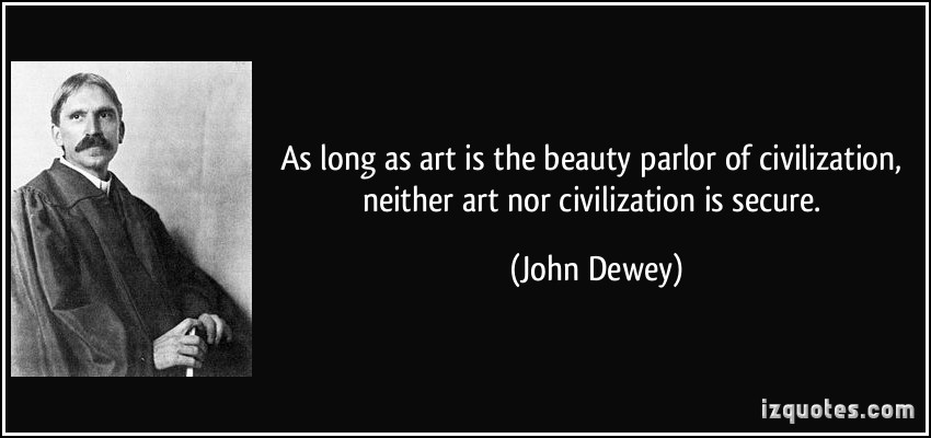 As Long As Art  Is The Beauty Parlor Of Civilization Neither Art Nor Civilization Is Secure. - John Dewey