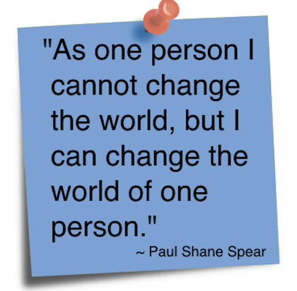 """ As One Person I Cannot Change The World, But I Can Change The World Of One Person "" - Paul Shane Spear"