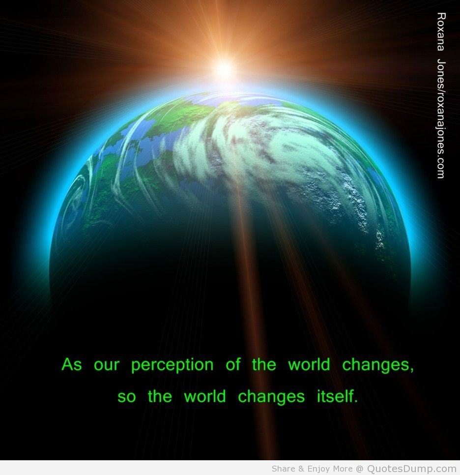 As Our Perception Of The World Changes, So The World  Changes Itself.
