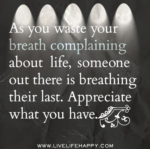 Appreciate Time Quotes: As You Waste Your Breath Complaining About Life, Someone