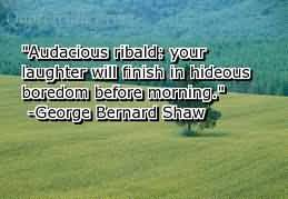""""""" Audacious Ribald, Your Laughter Will Be Finish In Hideous Boredom Before Morning """" - George Bernard Shaw"""