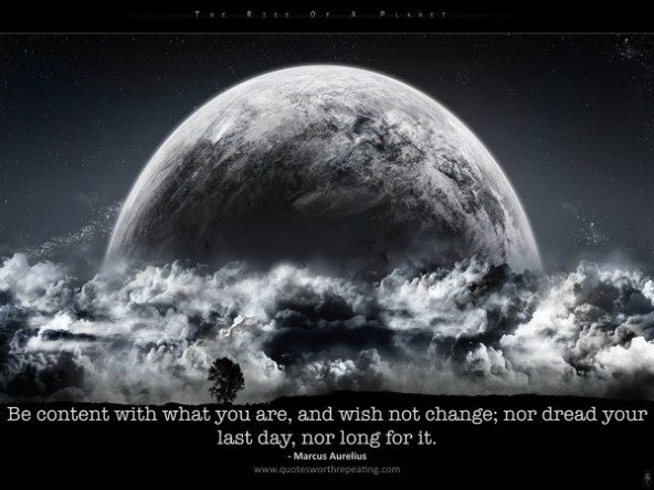 Be Content With What You Are, And Wish Not Changes, Nor Dread Your Last Day, Nor Long For It.  -Marcus Aurelius