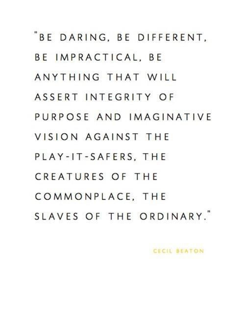 """"""" Be Daring, Be Different, Be Impractical, Be Anything That Will Assert Integrity Of Purpose And Imaginative Vision Against The Play-It-Safers… - Cecil Beaton"""