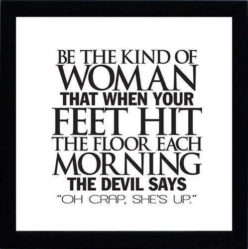"Be The Kind Of Woman That When Your Feet Hit The Floor Each Morning The Devil Says ""Oh Crap, She's Up """