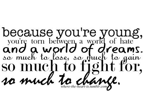 Because You're Young, You're Torn Between A World Of Hate And A World Of Dreams. So Much To Lose, So Much To Gain So Much To Fight For, So Much To Change. ~ Body Quotes