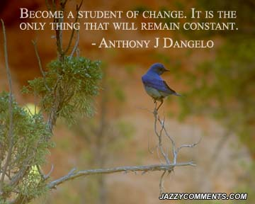 Become A Student Of Change. It Is The Only Things That Will Remain Constant. - Anthony J Dangelo