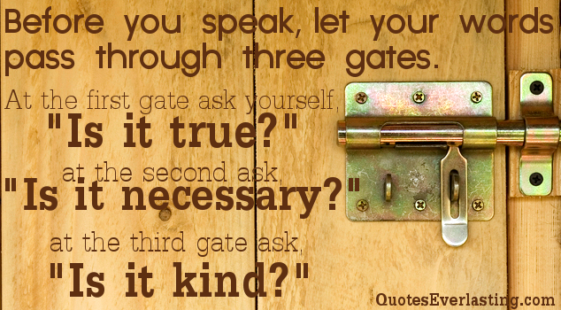 "Before You Speak Let Your Words Pass Through Three Gates. At The First Gate Ask Yourself ""Is It True!"" At The Second Ask ""Is It Necessary!"" At The Third Gate Ask ""Is It Kind!"""