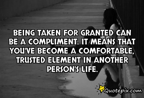 Being Taken For Granted Can Be A Compliment. It Means That You've Become A Comfortable, Trusted Element In Another Person's Life
